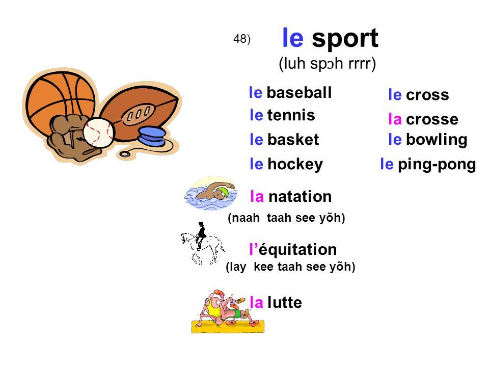 48) le sport (luh sp ɔ h rrrr) le baseball le tennis le basket le hockey la natation (naah taah see yõh) léquitation (lay kee taah see yõh) le cross la crosse la lutte le bowling le ping-pong