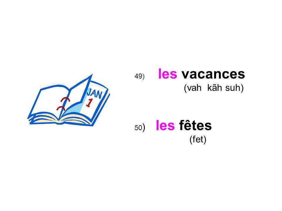 49) les vacances (vah kãh suh) les fêtes (fet) 50 )