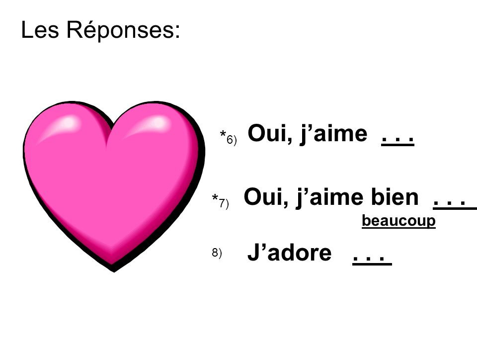Les Réponses: * 6) Oui, jaime... * 7) Oui, jaime bien... beaucoup 8) Jadore...