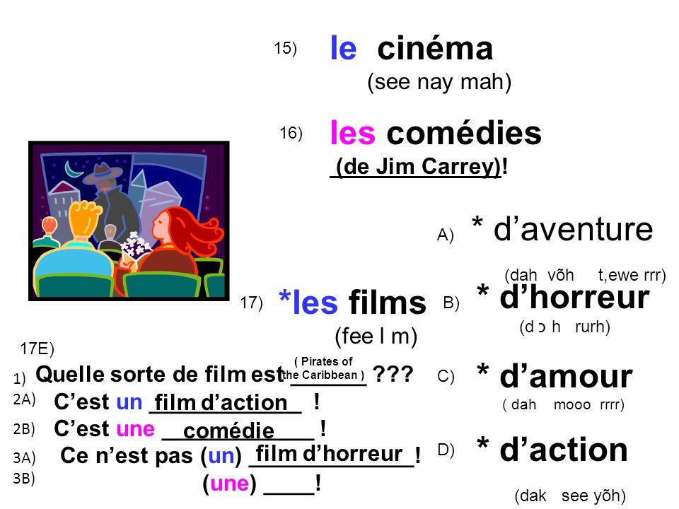 15) le cinéma (see nay mah) 16) *les films (fee l m) A) * daventure (dah võh t,ewe rrr) B) * dhorreur (d כ h rurh) C) * damour ( dah mooo rrrr) 17) les comédies (de Jim Carrey).