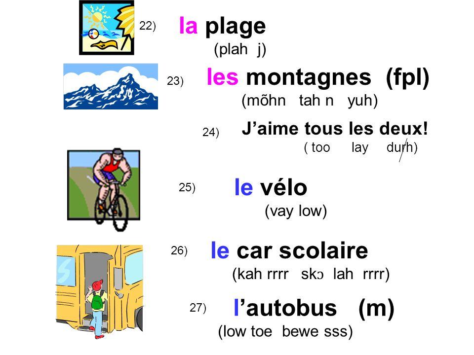 22) 25) 26) la plage (plah j) le vélo (vay low) le car scolaire (kah rrrr sk ɔ lah rrrr) lautobus (m) (low toe bewe sss) 27) 23) les montagnes (fpl) (mõhn tah n yuh) 24) Jaime tous les deux.