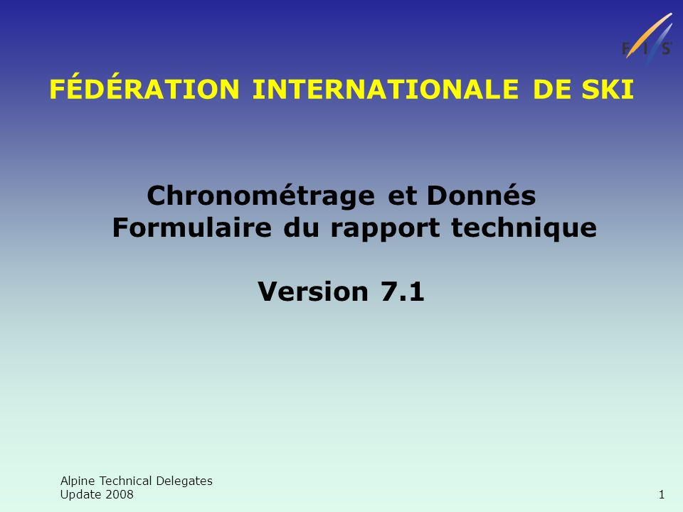 Alpine Technical Delegates Update 2008 1 FÉDÉRATION INTERNATIONALE DE SKI Chronométrage et Donnés Formulaire du rapport technique Version 7.1