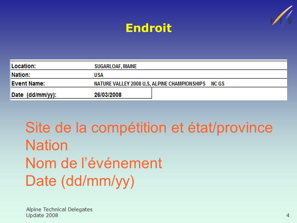 Alpine Technical Delegates Update 2008 4 Site de la compétition et état/province Nation Nom de lévénement Date (dd/mm/yy) Endroit