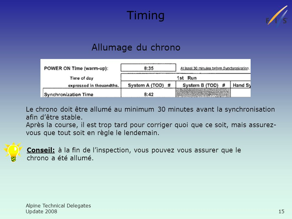 Alpine Technical Delegates Update 2008 15 Timing Allumage du chrono Le chrono doit être allumé au minimum 30 minutes avant la synchronisation afin dêtre stable.