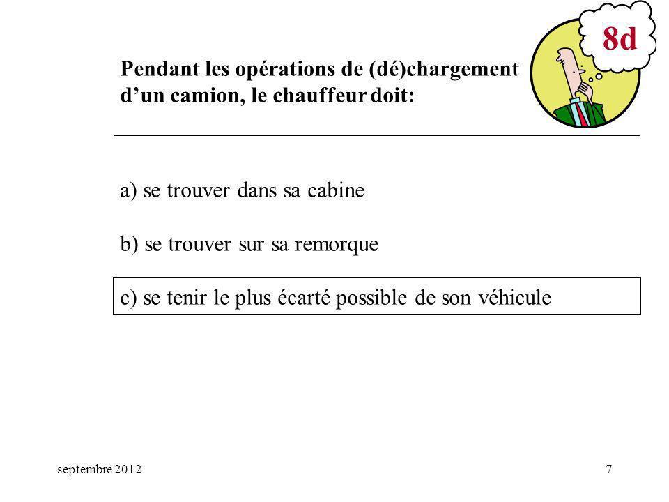 septembre 20127 a) se trouver dans sa cabine b) se trouver sur sa remorque c) se tenir le plus écarté possible de son véhicule 8d Pendant les opérations de (dé)chargement dun camion, le chauffeur doit: