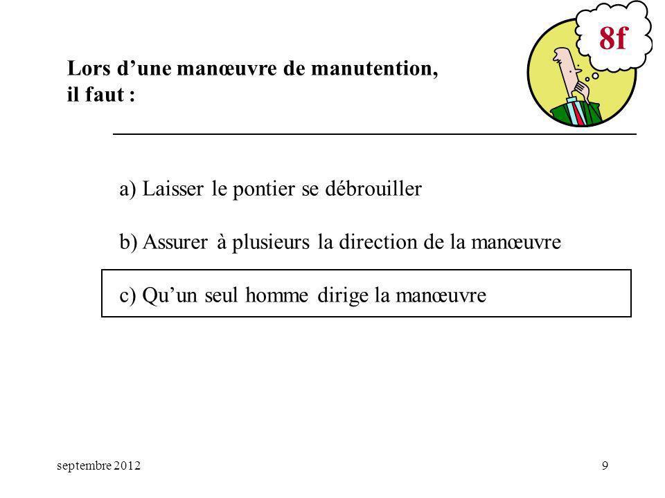 septembre 20129 a) Laisser le pontier se débrouiller b) Assurer à plusieurs la direction de la manœuvre c) Quun seul homme dirige la manœuvre 8f Lors dune manœuvre de manutention, il faut :