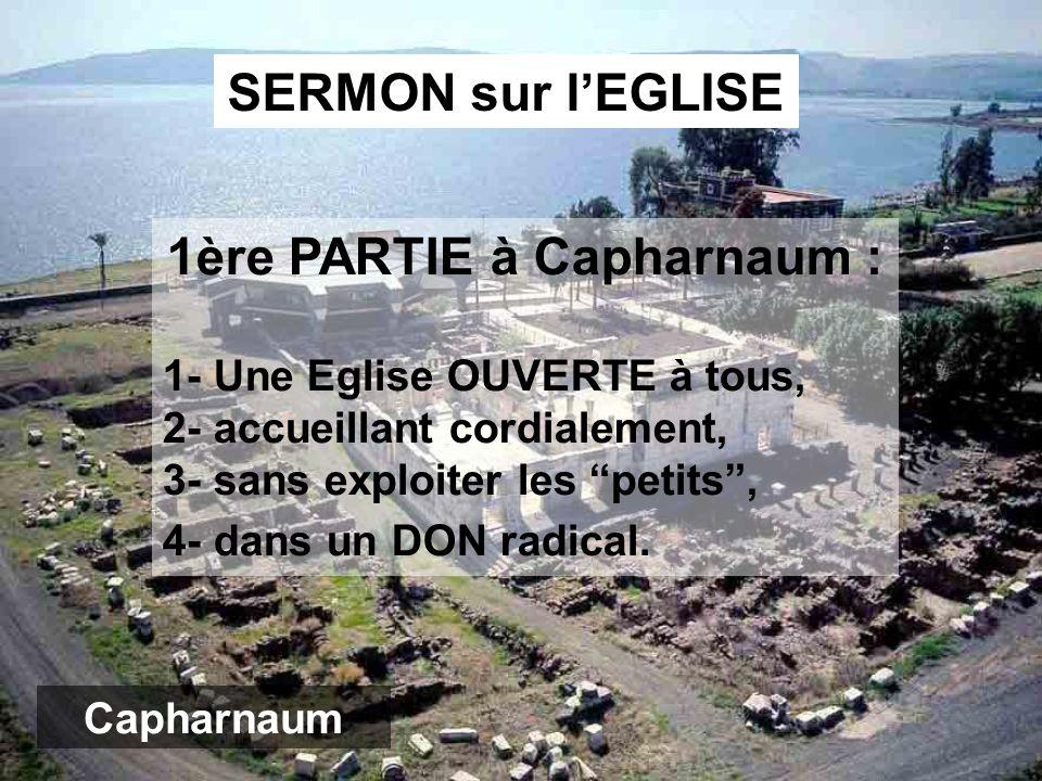 1ère PARTIE à Capharnaum : 1- Une Eglise OUVERTE à tous, 2- accueillant cordialement, 3- sans exploiter les petits, 4- dans un DON radical.