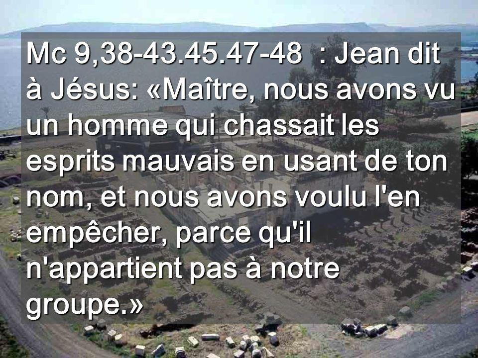 Mc 9,38-43.45.47-48 : Jean dit à Jésus: «Maître, nous avons vu un homme qui chassait les esprits mauvais en usant de ton nom, et nous avons voulu l en empêcher, parce qu il n appartient pas à notre groupe.»