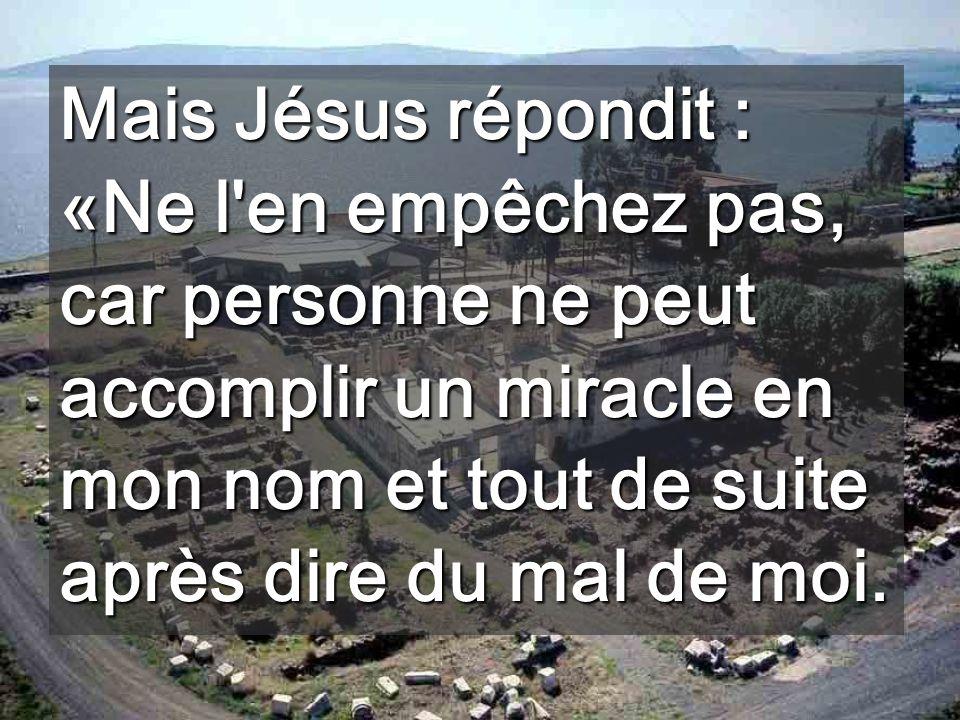 Mais Jésus répondit : «Ne l en empêchez pas, car personne ne peut accomplir un miracle en mon nom et tout de suite après dire du mal de moi.