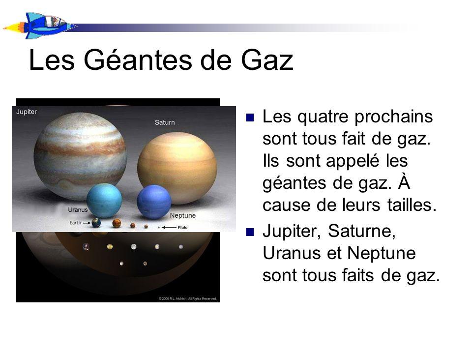 Les Géantes de Gaz Les quatre prochains sont tous fait de gaz. Ils sont appelé les géantes de gaz. À cause de leurs tailles. Jupiter, Saturne, Uranus