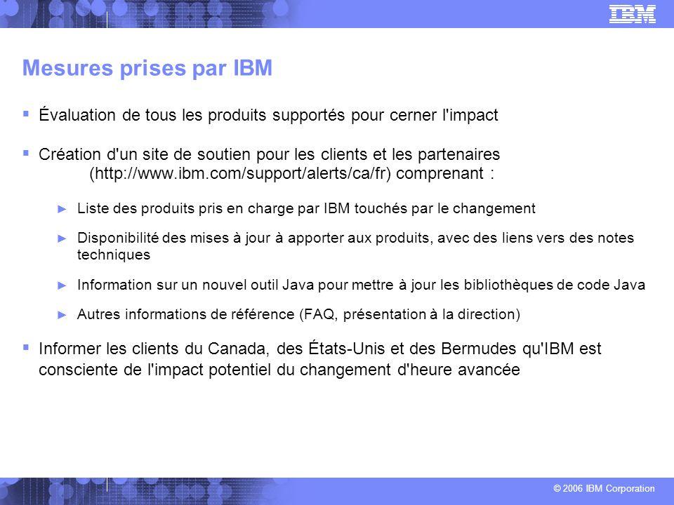 © 2006 IBM Corporation Mesures prises par IBM Évaluation de tous les produits supportés pour cerner l impact Création d un site de soutien pour les clients et les partenaires (http://www.ibm.com/support/alerts/ca/fr) comprenant : Liste des produits pris en charge par IBM touchés par le changement Disponibilité des mises à jour à apporter aux produits, avec des liens vers des notes techniques Information sur un nouvel outil Java pour mettre à jour les bibliothèques de code Java Autres informations de référence (FAQ, présentation à la direction) Informer les clients du Canada, des États-Unis et des Bermudes qu IBM est consciente de l impact potentiel du changement d heure avancée