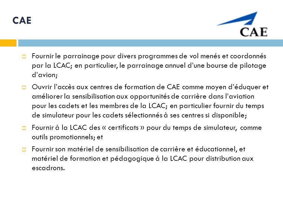 CAE Fournir le parrainage pour divers programmes de vol menés et coordonnés par la LCAC; en particulier, le parrainage annuel dune bourse de pilotage davion; Ouvrir laccès aux centres de formation de CAE comme moyen déduquer et améliorer la sensibilisation aux opportunités de carrière dans laviation pour les cadets et les membres de la LCAC; en particulier fournir du temps de simulateur pour les cadets sélectionnés à ses centres si disponible; Fournir à la LCAC des « certificats » pour du temps de simulateur, comme outils promotionnels; et Fournir son matériel de sensibilisation de carrière et éducationnel, et matériel de formation et pédagogique à la LCAC pour distribution aux escadrons.