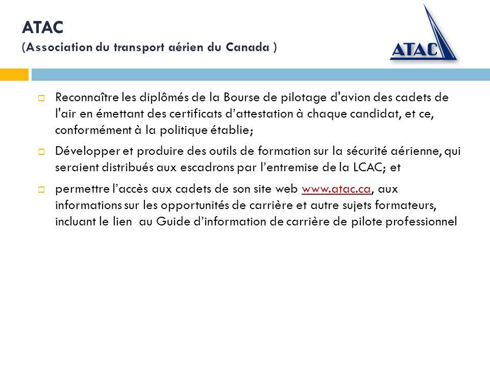 ATAC (Association du transport aérien du Canada ) Reconnaître les diplômés de la Bourse de pilotage d avion des cadets de l air en émettant des certificats dattestation à chaque candidat, et ce, conformément à la politique établie; Développer et produire des outils de formation sur la sécurité aérienne, qui seraient distribués aux escadrons par lentremise de la LCAC; et permettre laccès aux cadets de son site web www.atac.ca, aux informations sur les opportunités de carrière et autre sujets formateurs, incluant le lien au Guide dinformation de carrière de pilote professionnelwww.atac.ca