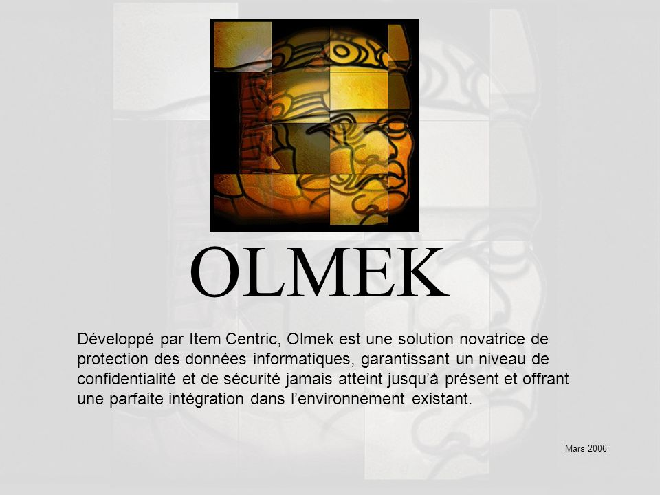 Mars 2006 OLMEK Développé par Item Centric, Olmek est une solution novatrice de protection des données informatiques, garantissant un niveau de confidentialité et de sécurité jamais atteint jusquà présent et offrant une parfaite intégration dans lenvironnement existant.