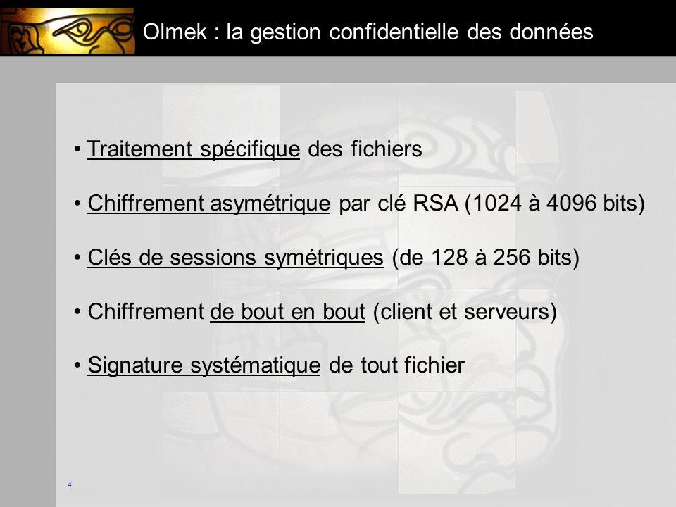 4 Olmek : la gestion confidentielle des données Traitement spécifique des fichiers Chiffrement asymétrique par clé RSA (1024 à 4096 bits) Clés de sessions symétriques (de 128 à 256 bits) Chiffrement de bout en bout (client et serveurs) Signature systématique de tout fichier