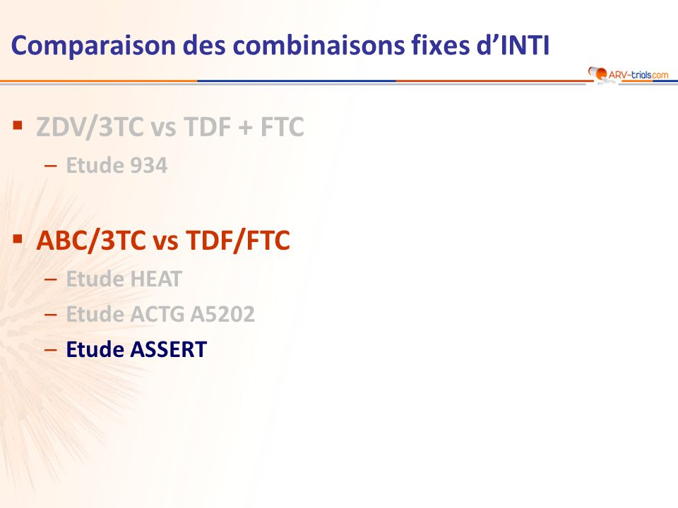 Comparaison des combinaisons fixes dINTI ZDV/3TC vs TDF + FTC –Etude 934 ABC/3TC vs TDF/FTC –Etude HEAT –Etude ACTG A5202 –Etude ASSERT