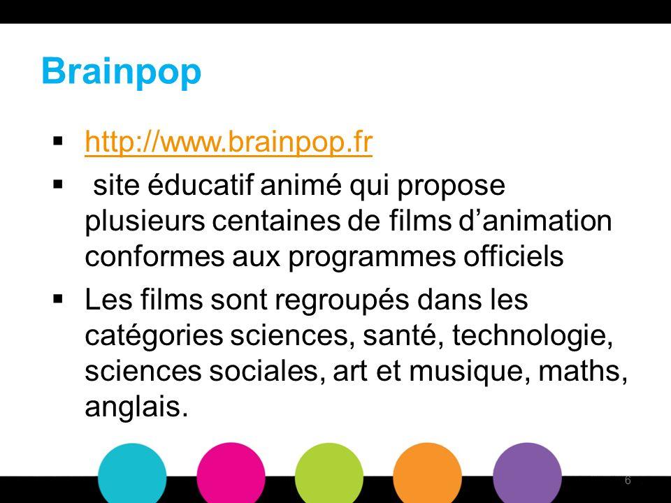 Brainpop http://www.brainpop.fr site éducatif animé qui propose plusieurs centaines de films danimation conformes aux programmes officiels Les films sont regroupés dans les catégories sciences, santé, technologie, sciences sociales, art et musique, maths, anglais.