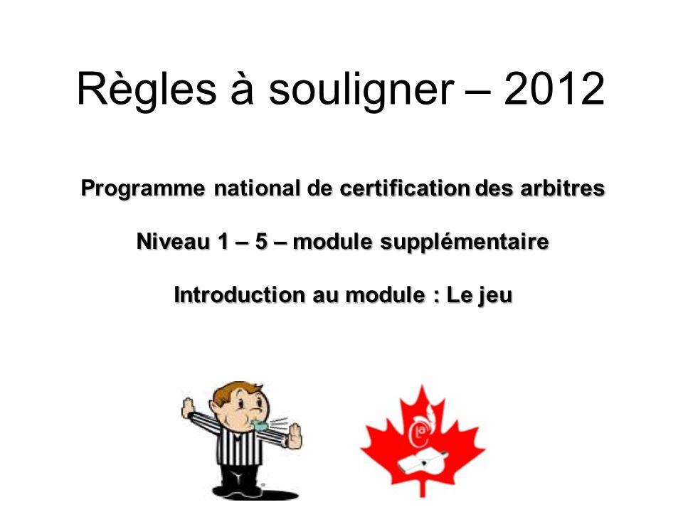 Programme national de certification des arbitres Niveau 1 – 5 – module supplémentaire Introduction au module : Le jeu Règles à souligner – 2012