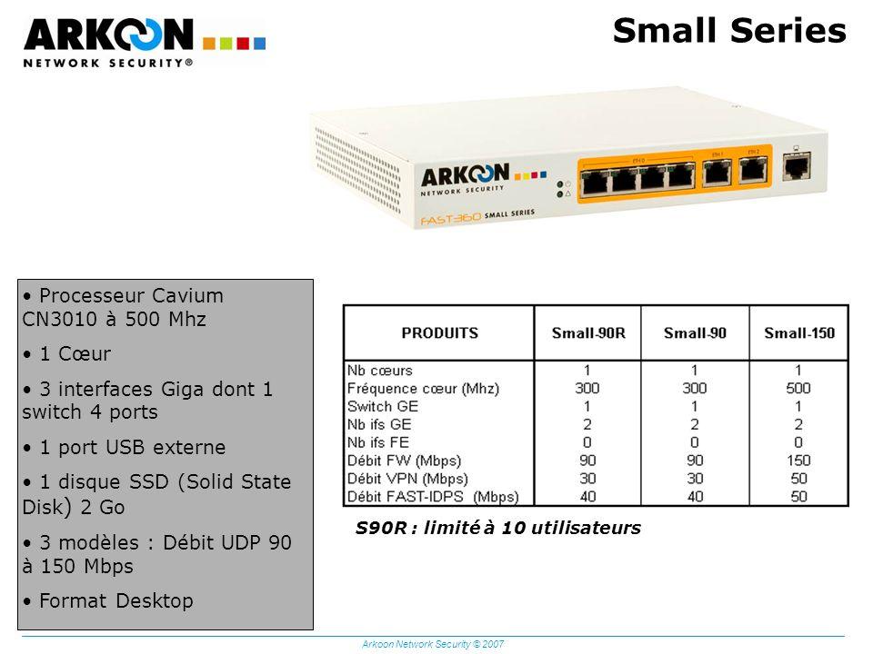 Arkoon Network Security © 2007 Small Series Processeur Cavium CN3010 à 500 Mhz 1 Cœur 3 interfaces Giga dont 1 switch 4 ports 1 port USB externe 1 dis