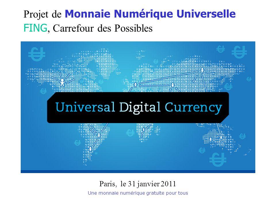 Une monnaie numérique gratuite pour tous Projet de Monnaie Numérique Universelle FING, Carrefour des Possibles Paris, le 31 janvier 2011