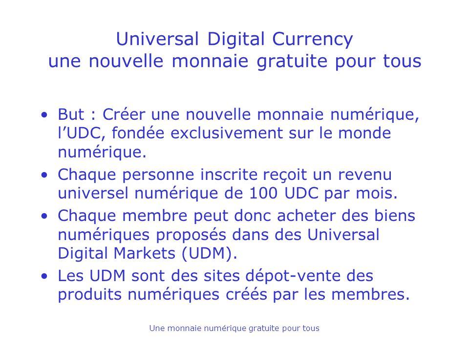 Une monnaie numérique gratuite pour tous Universal Digital Currency une nouvelle monnaie gratuite pour tous But : Créer une nouvelle monnaie numérique, lUDC, fondée exclusivement sur le monde numérique.