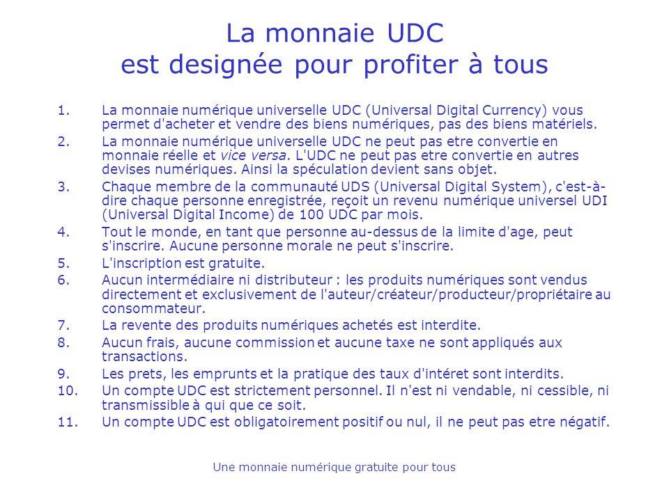 Une monnaie numérique gratuite pour tous La monnaie UDC est designée pour profiter à tous 1.La monnaie numérique universelle UDC (Universal Digital Currency) vous permet d acheter et vendre des biens numériques, pas des biens matériels.