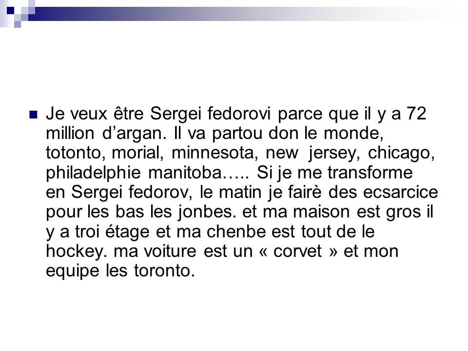 Je veux être Sergei fedorovi parce que il y a 72 million dargan.