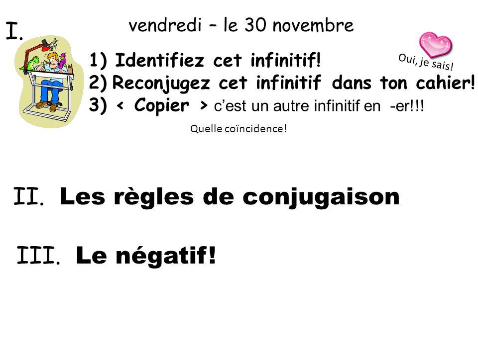 II. Les règles de conjugaison 1)Identifiez cet infinitif! 2)Reconjugez cet infinitif dans ton cahier! 3) cest un autre infinitif en -er!!! vendredi –