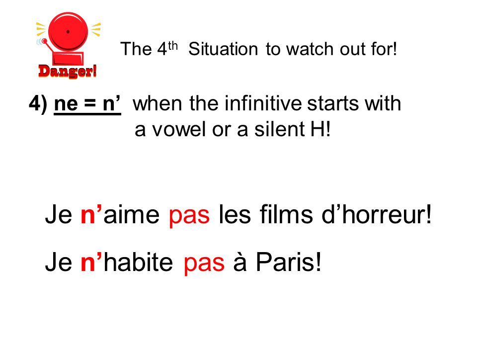 4) ne = n when the infinitive starts with a vowel or a silent H! Je naime pas les films dhorreur! Je nhabite pas à Paris! The 4 th Situation to watch