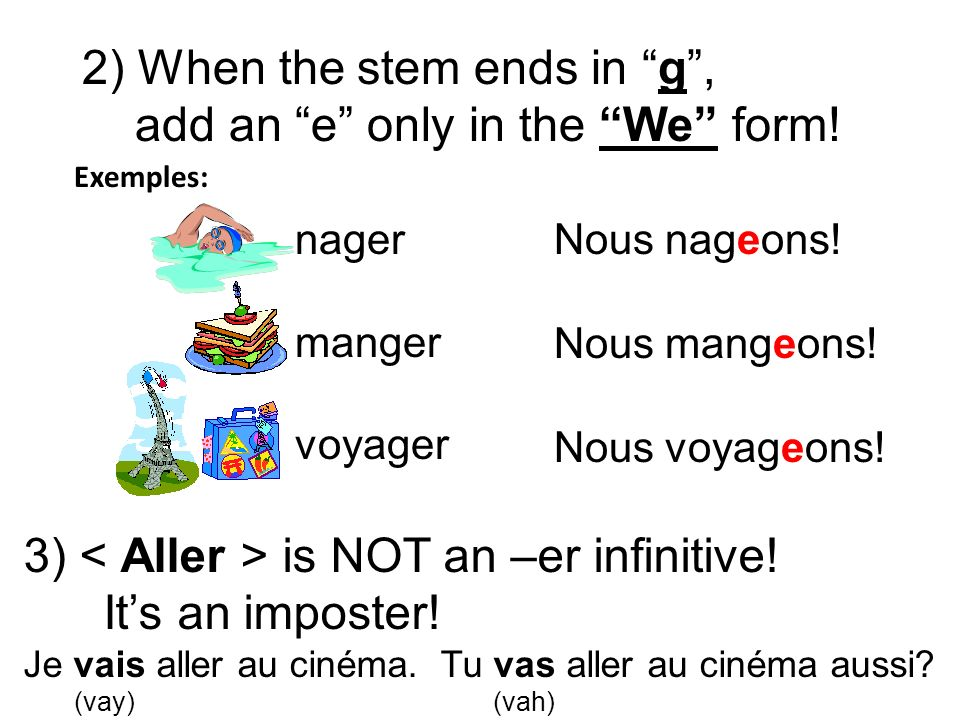2) When the stem ends in g, add an e only in the We form! nager manger voyager Nous nageons! Nous mangeons! Nous voyageons! 3) is NOT an –er infinitiv