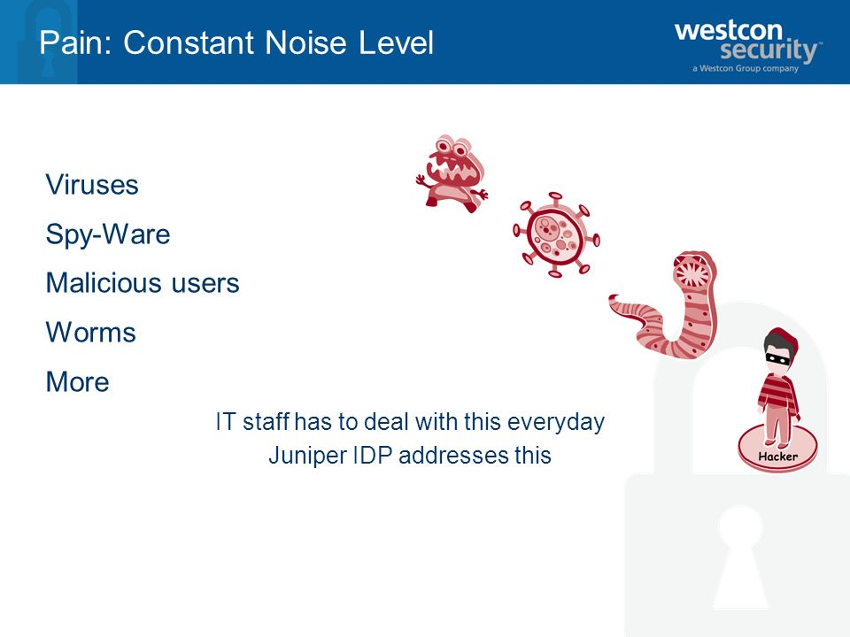 Pain: Constant Noise Level Viruses Spy-Ware Malicious users Worms More IT staff has to deal with this everyday Juniper IDP addresses this