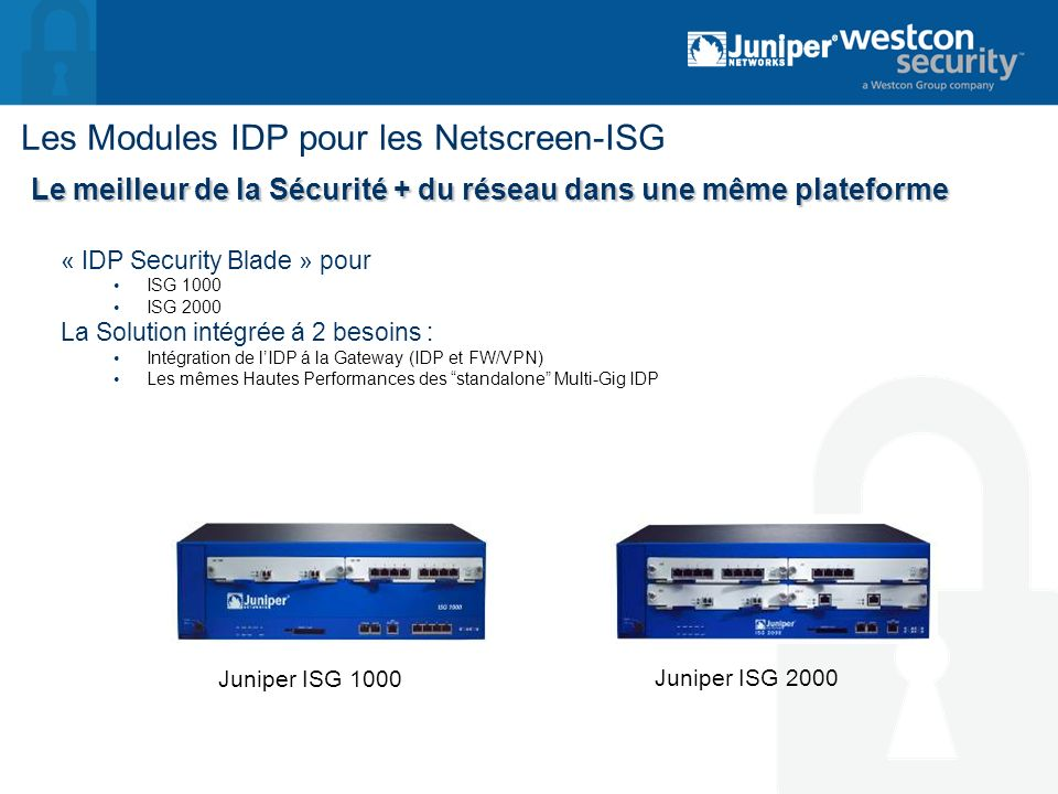 Les Modules IDP pour les Netscreen-ISG « IDP Security Blade » pour ISG 1000 ISG 2000 La Solution intégrée á 2 besoins : Intégration de lIDP á la Gatew