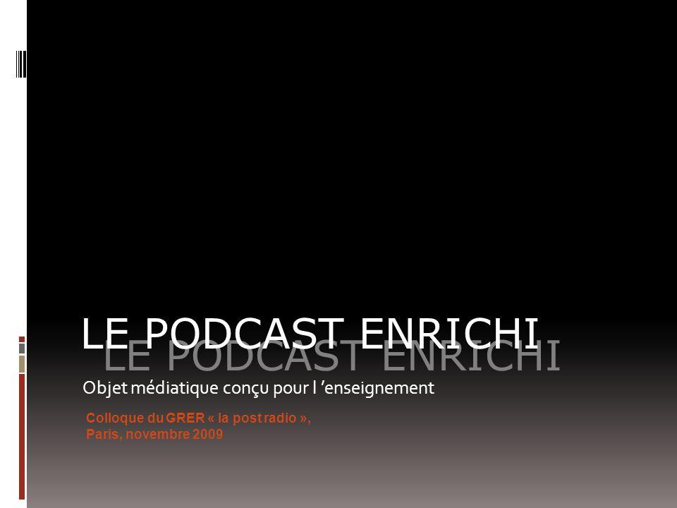 Objet médiatique conçu pour l enseignement LE PODCAST ENRICHI Colloque du GRER « la post radio », Paris, novembre 2009
