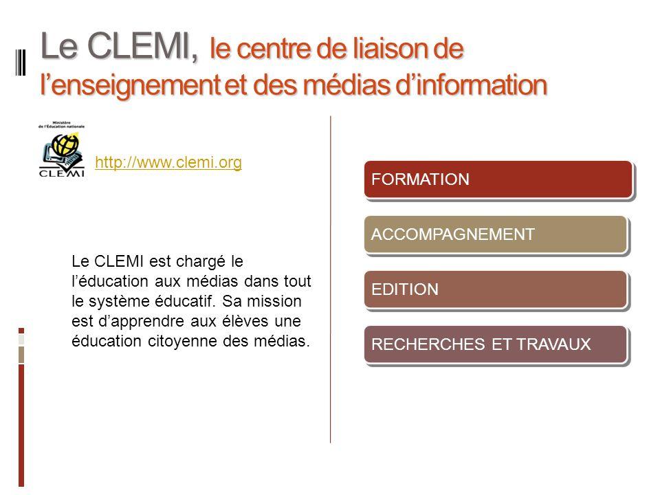 Le CLEMI, le centre de liaison de lenseignement et des médias dinformation FORMATION ACCOMPAGNEMENT EDITION RECHERCHES ET TRAVAUX http://www.clemi.org Le CLEMI est chargé le léducation aux médias dans tout le système éducatif.