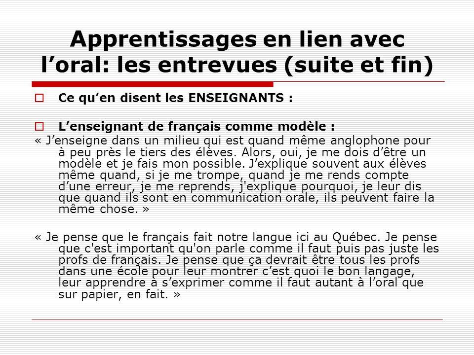 Appr entissages en lien avec loral: les entrevues (suite et fin) Ce quen disent les ENSEIGNANTS : Lenseignant de français comme modèle : « Jenseigne d