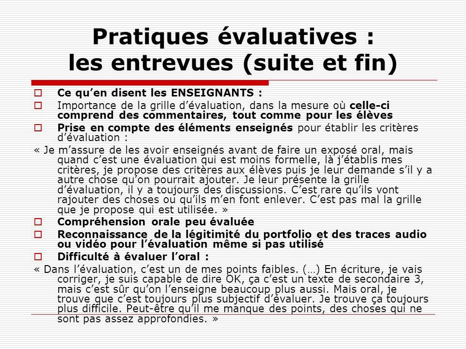 Pratiques évaluatives : les entrevues (suite et fin) Ce quen disent les ENSEIGNANTS : Importance de la grille dévaluation, dans la mesure où celle-ci