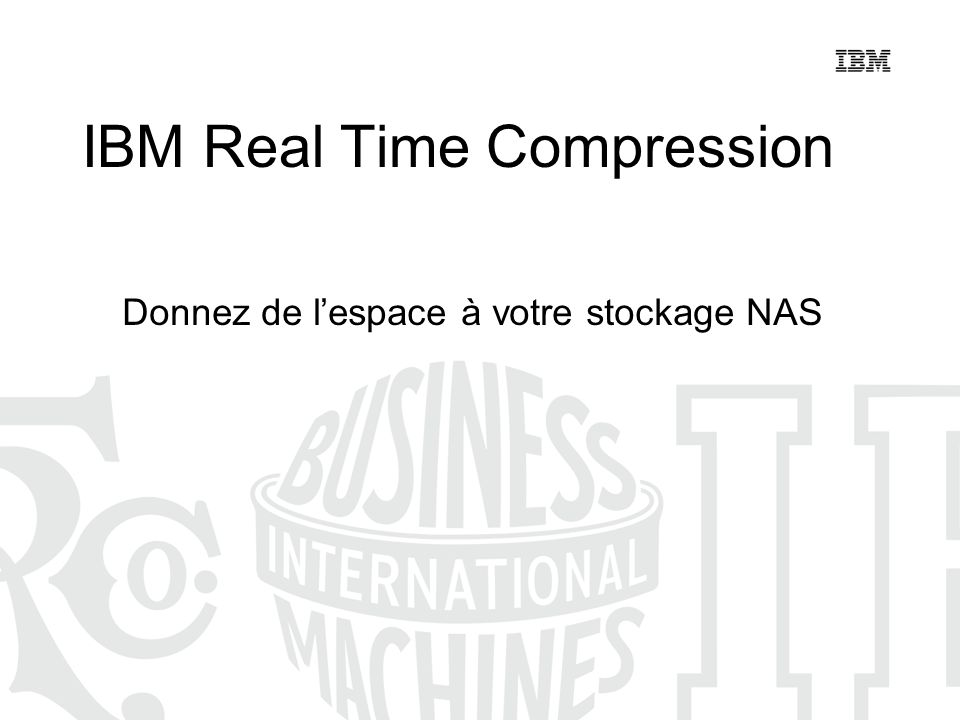 IBM Real Time Compression Donnez de lespace à votre stockage NAS