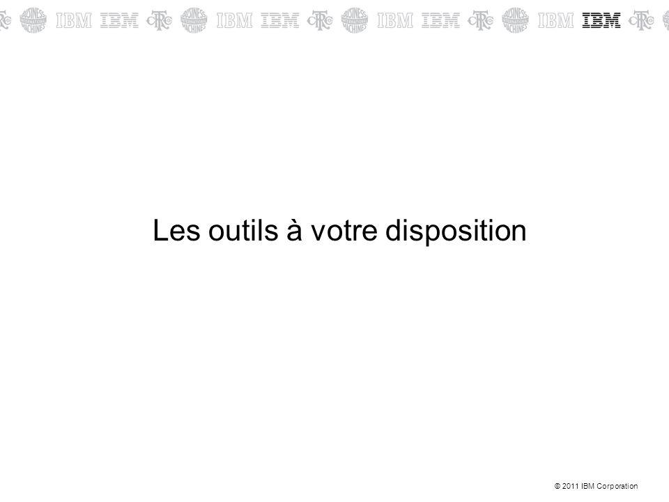 © 2011 IBM Corporation Les outils à votre disposition
