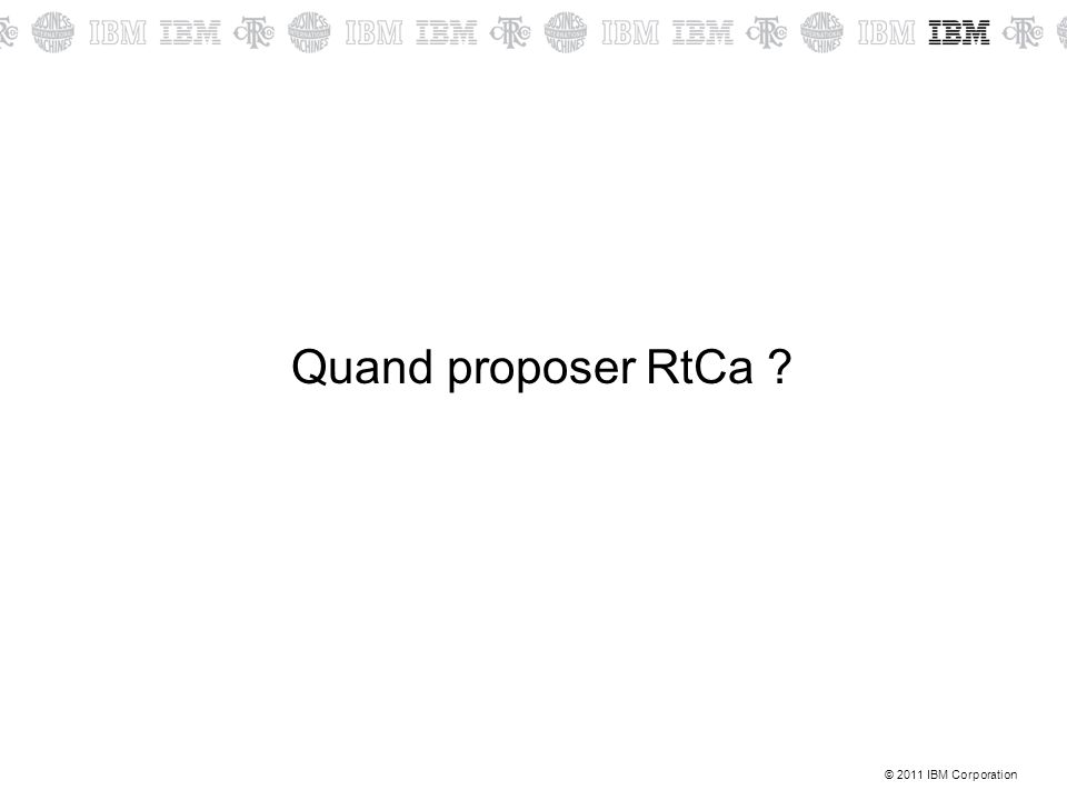 © 2011 IBM Corporation Quand proposer RtCa ?