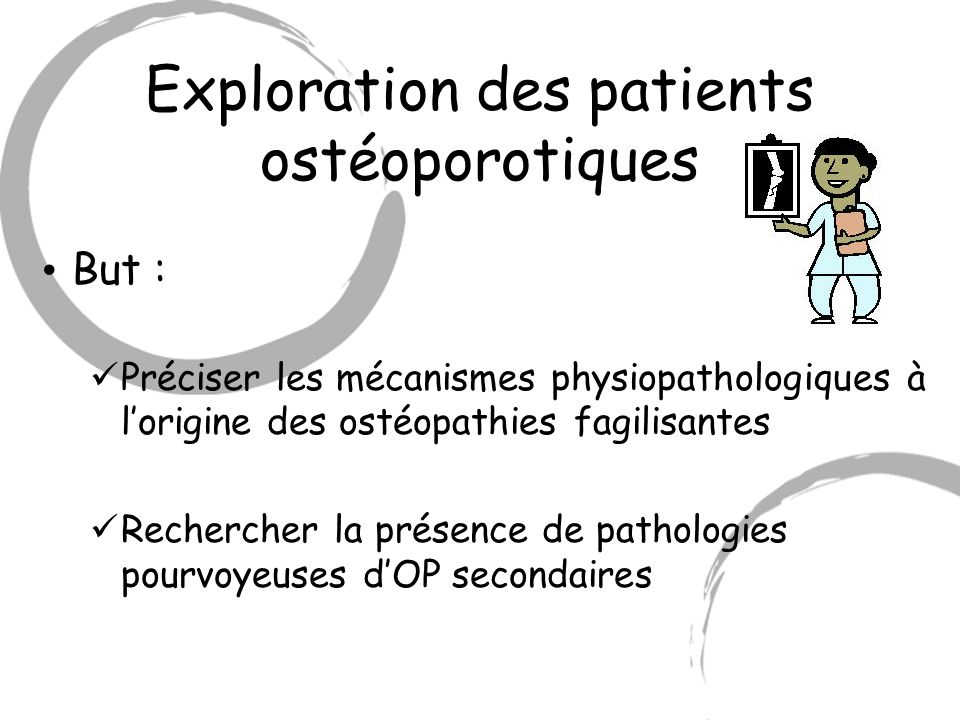 Exploration des patients ostéoporotiques But : Préciser les mécanismes physiopathologiques à lorigine des ostéopathies fagilisantes Rechercher la prés