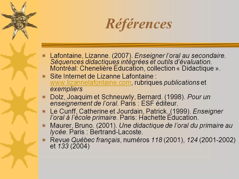 Références Lafontaine, Lizanne. (2007). Enseigner loral au secondaire. Séquences didactiques intégrées et outils dévaluation. Montréal: Chenelière Édu