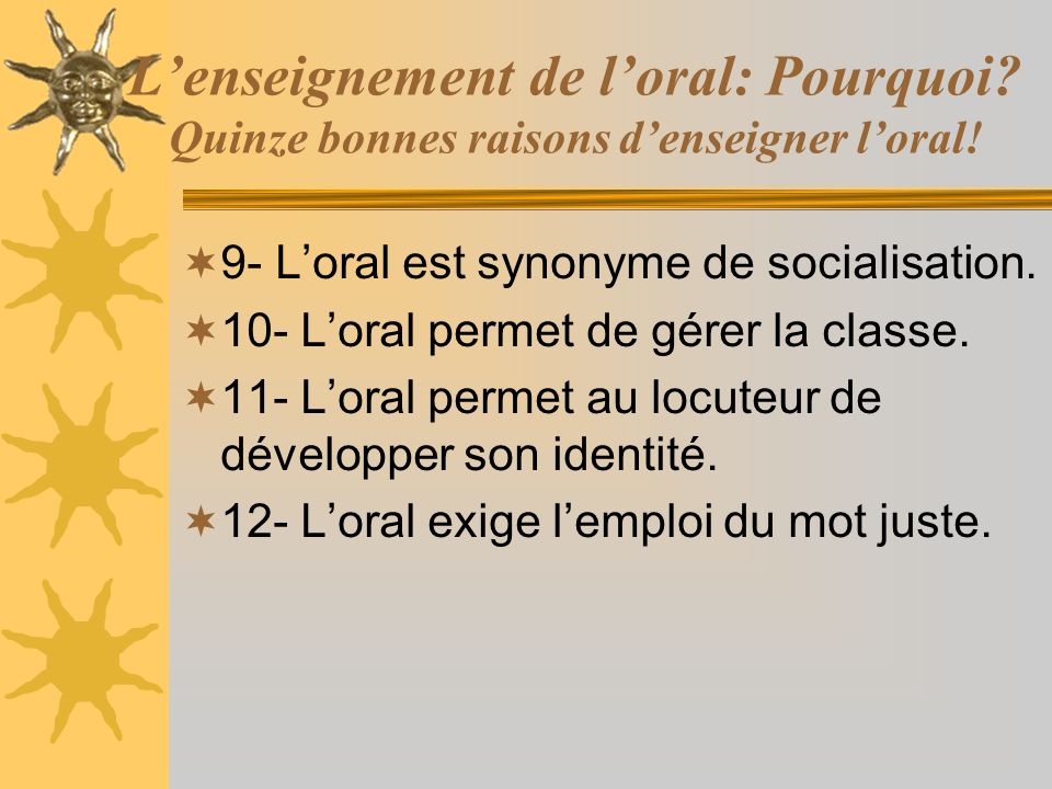 Lenseignement de loral: Pourquoi? Quinze bonnes raisons denseigner loral! 9- Loral est synonyme de socialisation. 10- Loral permet de gérer la classe.