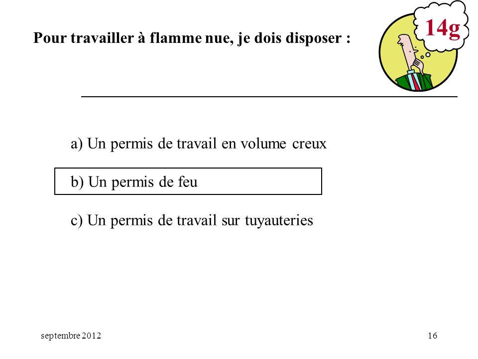 septembre 201216 a) Un permis de travail en volume creux b) Un permis de feu c) Un permis de travail sur tuyauteries 14g Pour travailler à flamme nue,