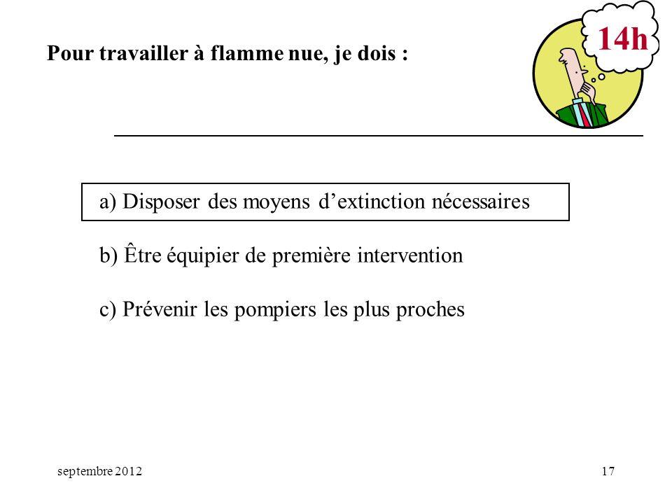 septembre 201217 a) Disposer des moyens dextinction nécessaires b) Être équipier de première intervention c) Prévenir les pompiers les plus proches 14