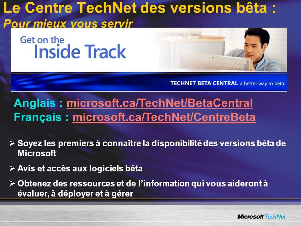 Le Centre TechNet des versions bêta : Pour mieux vous servir Anglais : microsoft.ca/TechNet/BetaCentralmicrosoft.ca/TechNet/BetaCentral Français : microsoft.ca/TechNet/CentreBetamicrosoft.ca/TechNet/CentreBeta Soyez les premiers à connaître la disponibilité des versions bêta de Microsoft Avis et accès aux logiciels bêta Obtenez des ressources et de linformation qui vous aideront à évaluer, à déployer et à gérer