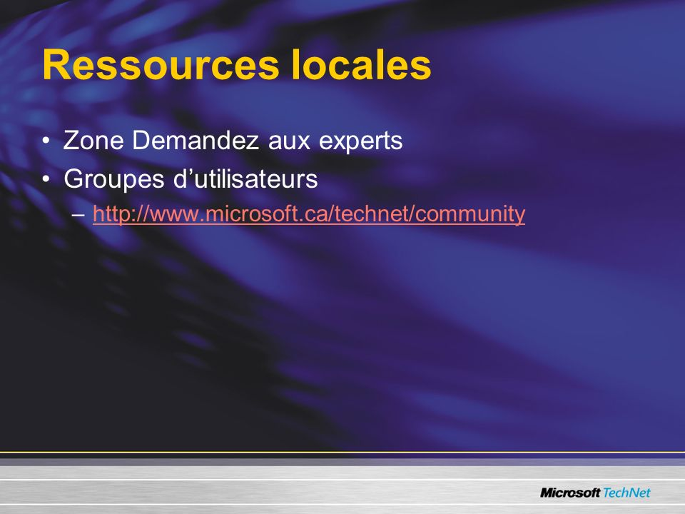 Ressources locales Zone Demandez aux experts Groupes dutilisateurs –http://www.microsoft.ca/technet/communityhttp://www.microsoft.ca/technet/community