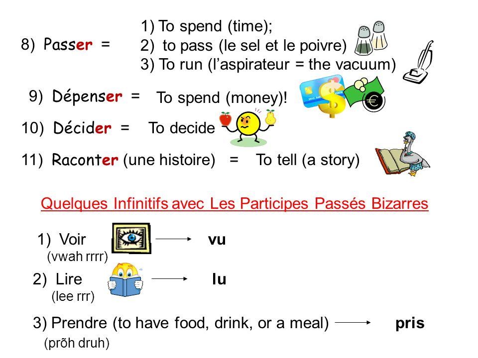 8) Passer = 1)To spend (time); 2) to pass (le sel et le poivre) 3) To run (laspirateur = the vacuum) 9) Dépenser = To spend (money)! 10) Décider = To