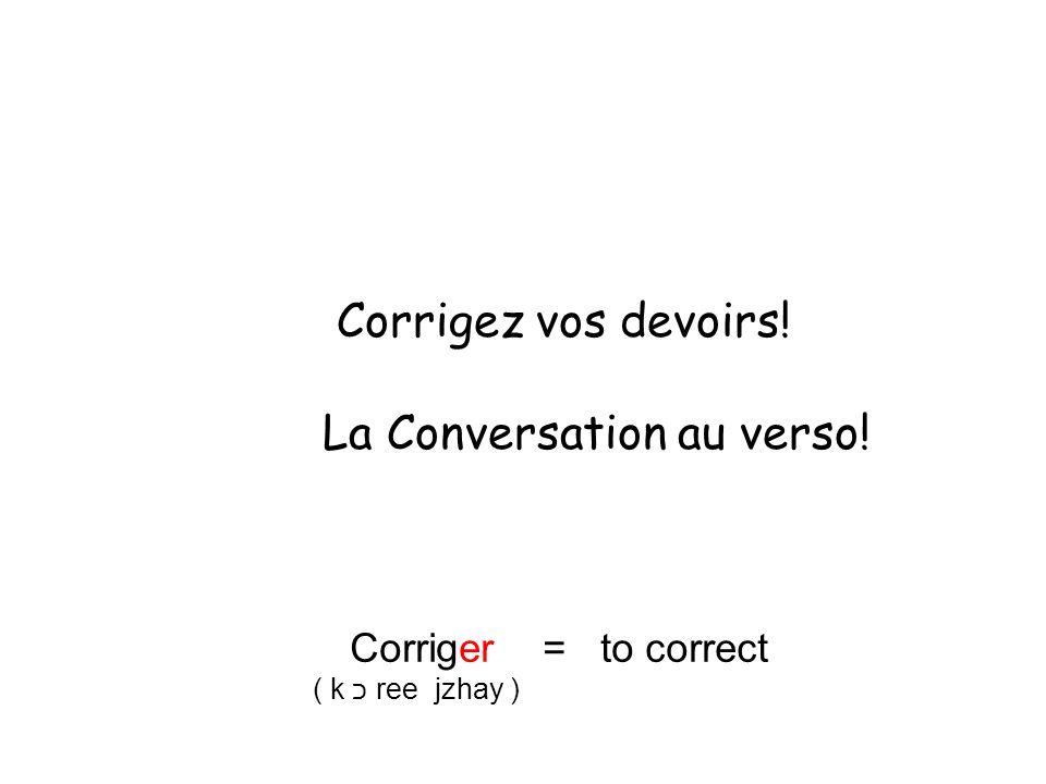 Corrigez vos devoirs! La Conversation au verso! Corriger = to correct ( k כ ree jzhay )