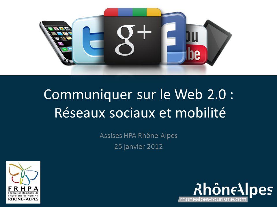 Communiquer sur le Web 2.0 : Réseaux sociaux et mobilité Assises HPA Rhône-Alpes 25 janvier 2012