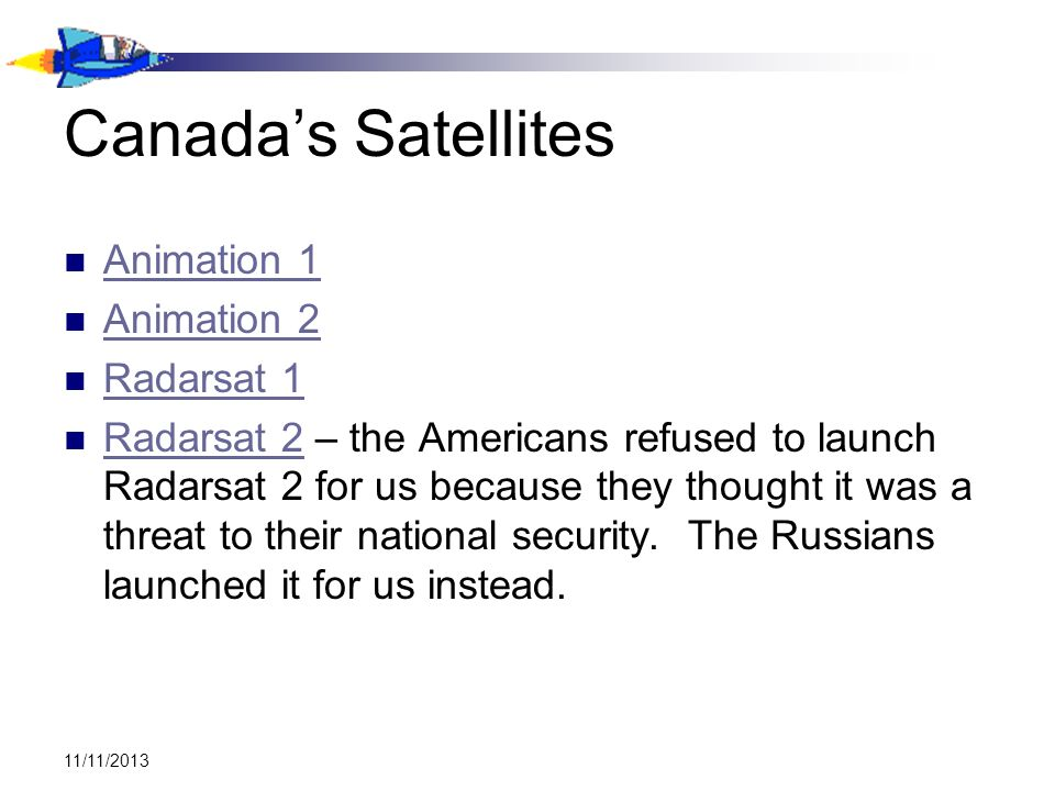 11/11/2013 Canadas Satellites Animation 1 Animation 2 Radarsat 1 Radarsat 2 – the Americans refused to launch Radarsat 2 for us because they thought i